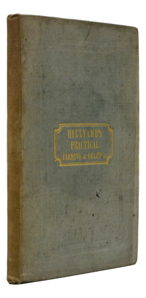 Practical Farming and Grazing, With Observations On The Breeding And Feeding Of Sheep And Cattle; On Rents And Tithes; On The Maintenance And Employment Of Agricultural Labourers; On The Poor Law Amendment Act; And On Other Subjects Connected With Agriculture. C. Hillyard.